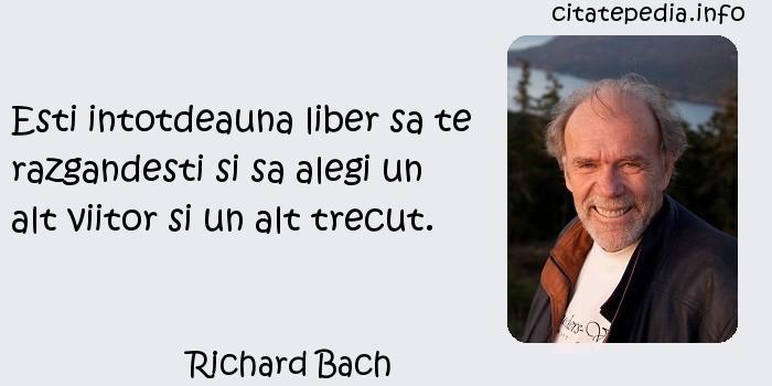 Richard Bach - Esti intotdeauna liber sa te razgandesti si sa alegi un alt viitor si un alt trecut.