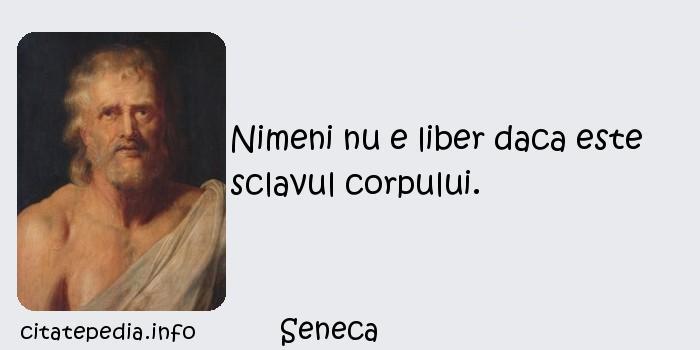 Seneca - Nimeni nu e liber daca este sclavul corpului.