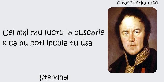 Stendhal - Cel mai rau lucru la puscarie e ca nu poti incuia tu usa
