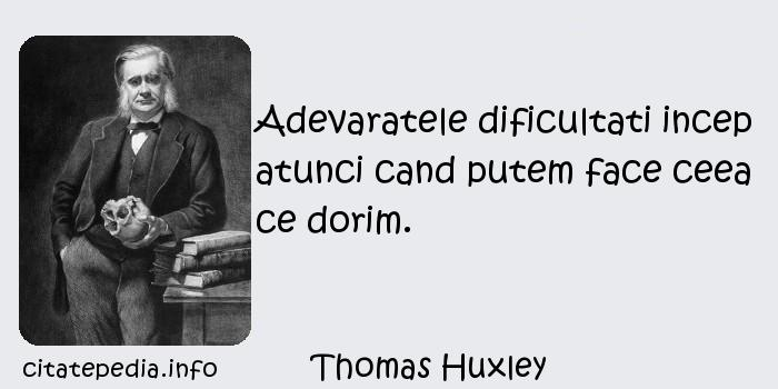 Thomas Huxley - Adevaratele dificultati incep atunci cand putem face ceea ce dorim.