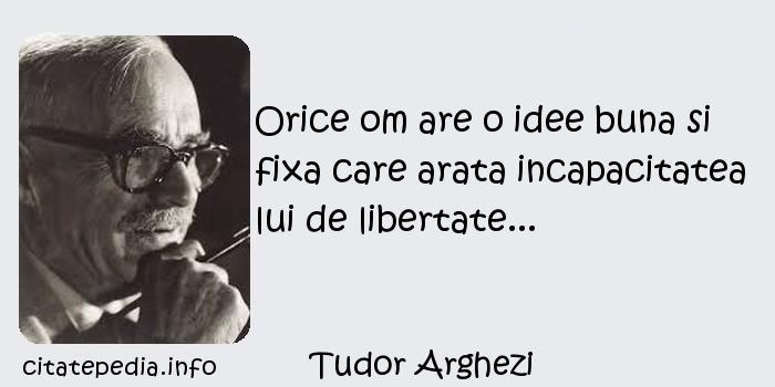Tudor Arghezi - Orice om are o idee buna si fixa care arata incapacitatea lui de libertate...