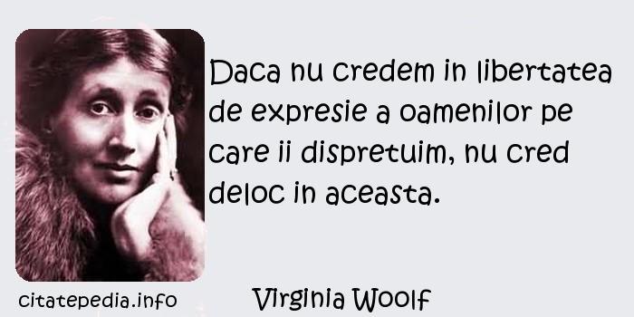 Virginia Woolf - Daca nu credem in libertatea de expresie a oamenilor pe care ii dispretuim, nu cred deloc in aceasta.