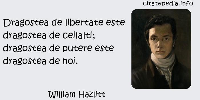 William Hazlitt - Dragostea de libertate este dragostea de ceilalti; dragostea de putere este dragostea de noi.