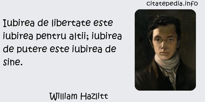 William Hazlitt - Iubirea de libertate este iubirea pentru altii; iubirea de putere este iubirea de sine.