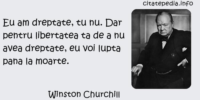 Winston Churchill - Eu am dreptate, tu nu. Dar pentru libertatea ta de a nu avea dreptate, eu voi lupta pana la moarte.