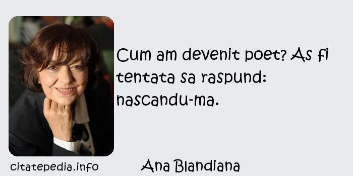 Ana Blandiana - Cum am devenit poet? As fi tentata sa raspund: nascandu-ma.