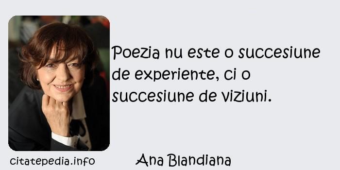 Ana Blandiana - Poezia nu este o succesiune de experiente, ci o succesiune de viziuni.