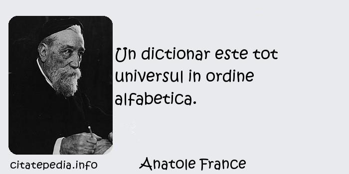 Anatole France - Un dictionar este tot universul in ordine alfabetica.