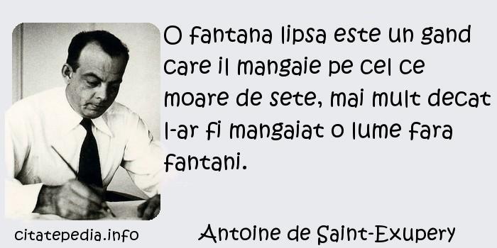 Antoine de Saint-Exupery - O fantana lipsa este un gand care il mangaie pe cel ce moare de sete, mai mult decat l-ar fi mangaiat o lume fara fantani.