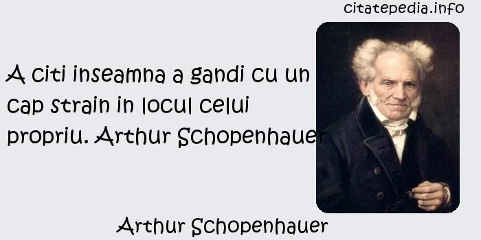 Arthur Schopenhauer - A citi inseamna a gandi cu un cap strain in locul celui propriu. Arthur Schopenhauer