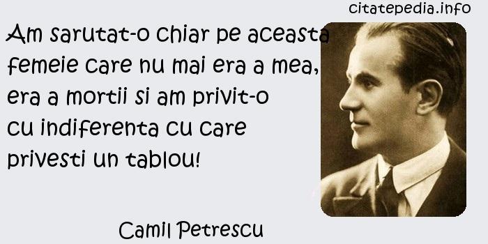 Camil Petrescu - Am sarutat-o chiar pe aceasta femeie care nu mai era a mea, era a mortii si am privit-o cu indiferenta cu care privesti un tablou!