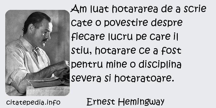 Ernest Hemingway - Am luat hotararea de a scrie cate o povestire despre fiecare lucru pe care il stiu, hotarare ce a fost pentru mine o disciplina severa si hotaratoare.