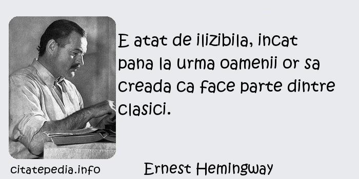 Ernest Hemingway - E atat de ilizibila, incat pana la urma oamenii or sa creada ca face parte dintre clasici.
