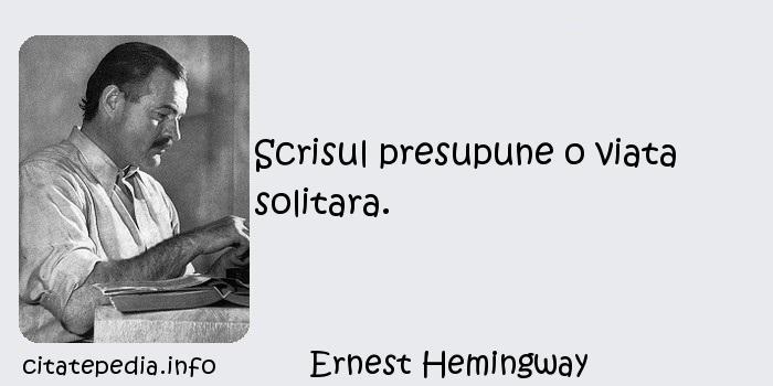 Ernest Hemingway - Scrisul presupune o viata solitara.