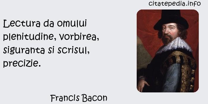 Francis Bacon - Lectura da omului plenitudine, vorbirea, siguranta si scrisul, precizie.