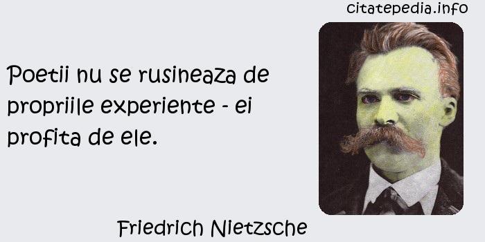 Friedrich Nietzsche - Poetii nu se rusineaza de propriile experiente - ei profita de ele.