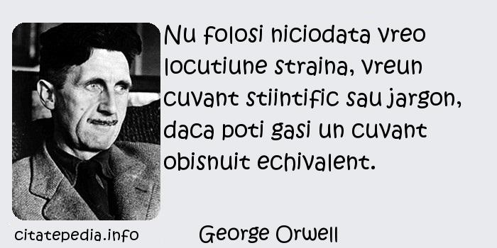 George Orwell - Nu folosi niciodata vreo locutiune straina, vreun cuvant stiintific sau jargon, daca poti gasi un cuvant obisnuit echivalent.