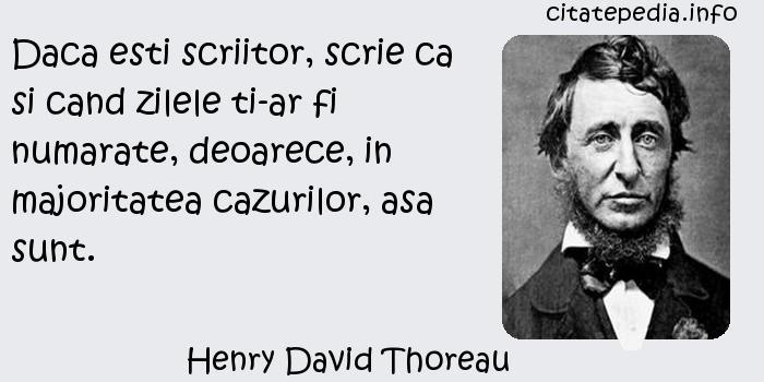 Henry David Thoreau - Daca esti scriitor, scrie ca si cand zilele ti-ar fi numarate, deoarece, in majoritatea cazurilor, asa sunt.