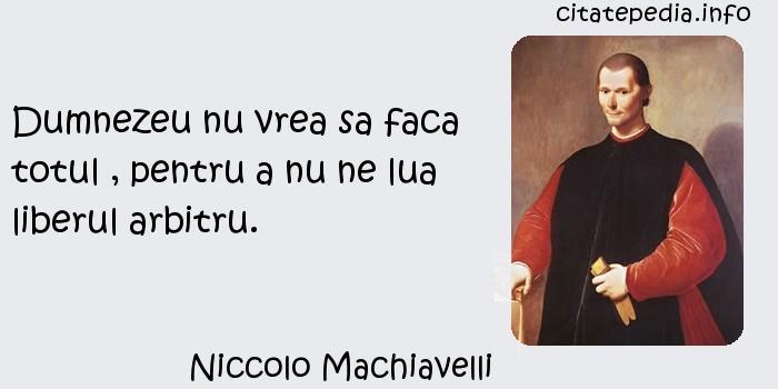 Niccolo Machiavelli - Dumnezeu nu vrea sa faca totul , pentru a nu ne lua liberul arbitru.