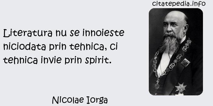 Nicolae Iorga - Literatura nu se innoieste niciodata prin tehnica, ci tehnica invie prin spirit.