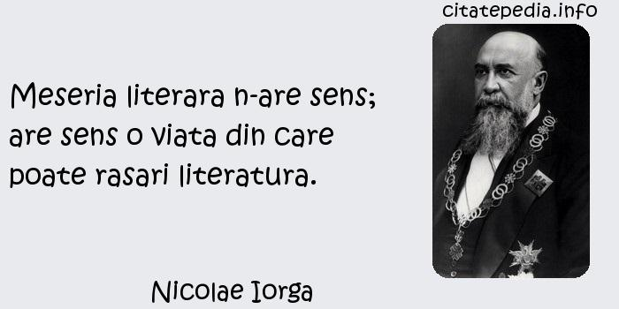 Nicolae Iorga - Meseria literara n-are sens; are sens o viata din care poate rasari literatura.