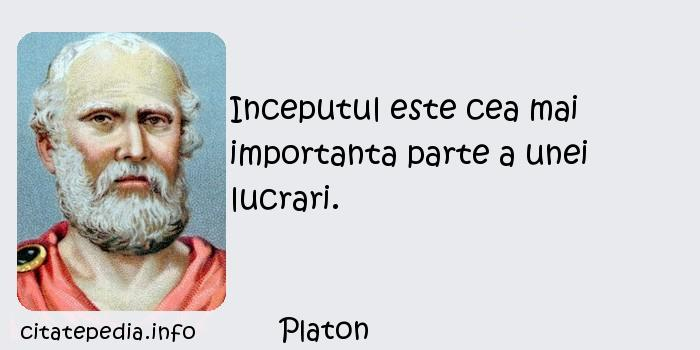 Platon - Inceputul este cea mai importanta parte a unei lucrari.