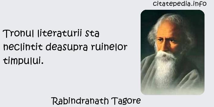 Rabindranath Tagore - Tronul literaturii sta neclintit deasupra ruinelor timpului.