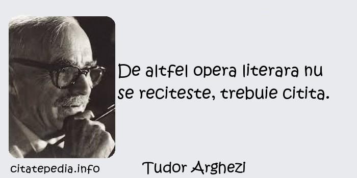 Tudor Arghezi - De altfel opera literara nu se reciteste, trebuie citita.
