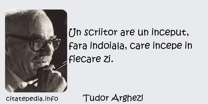 Tudor Arghezi - Un scriitor are un inceput, fara indoiala, care incepe in fiecare zi.