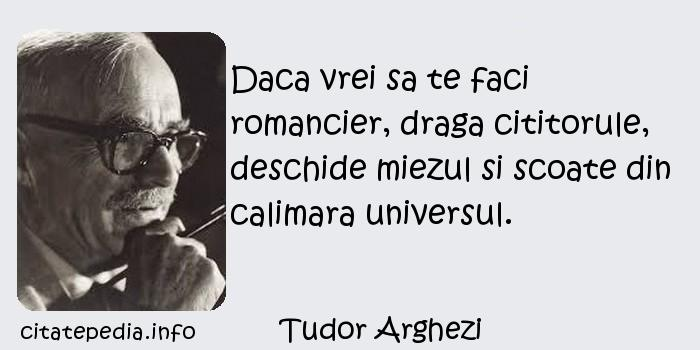 Tudor Arghezi - Daca vrei sa te faci romancier, draga cititorule, deschide miezul si scoate din calimara universul.