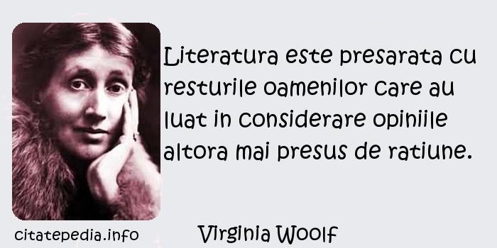 Virginia Woolf - Literatura este presarata cu resturile oamenilor care au luat in considerare opiniile altora mai presus de ratiune.