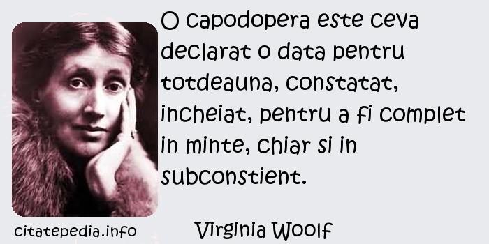Virginia Woolf - O capodopera este ceva declarat o data pentru totdeauna, constatat, incheiat, pentru a fi complet in minte, chiar si in subconstient.