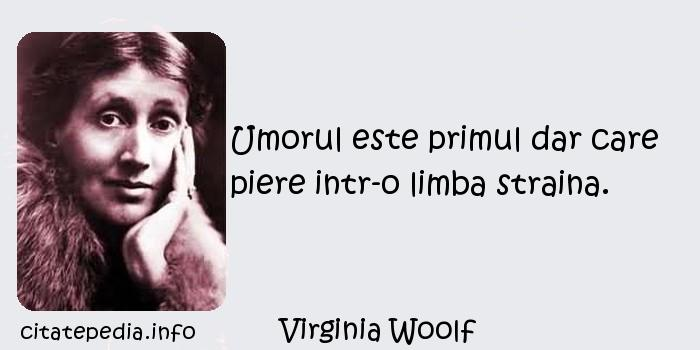Virginia Woolf - Umorul este primul dar care piere intr-o limba straina.