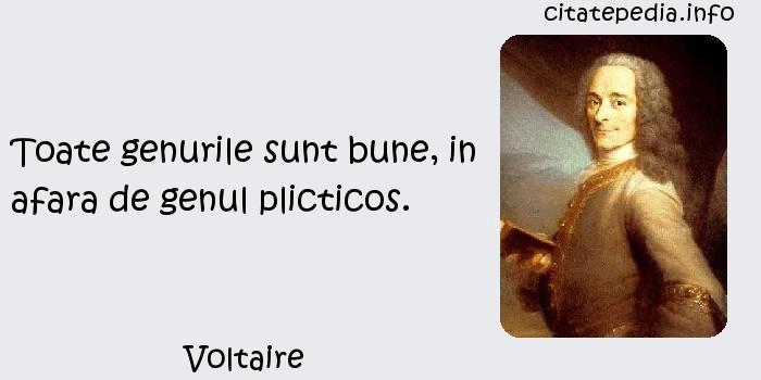 Voltaire - Toate genurile sunt bune, in afara de genul plicticos.