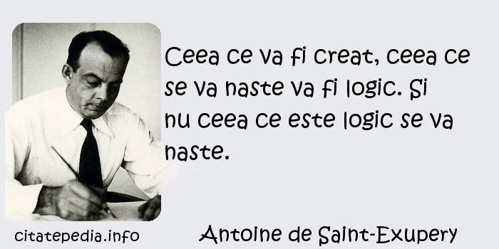 Antoine de Saint-Exupery - Ceea ce va fi creat, ceea ce se va naste va fi logic. Si nu ceea ce este logic se va naste.