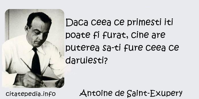 Antoine de Saint-Exupery - Daca ceea ce primesti iti poate fi furat, cine are puterea sa-ti fure ceea ce daruiesti?