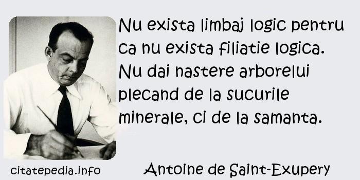 Antoine de Saint-Exupery - Nu exista limbaj logic pentru ca nu exista filiatie logica. Nu dai nastere arborelui plecand de la sucurile minerale, ci de la samanta.