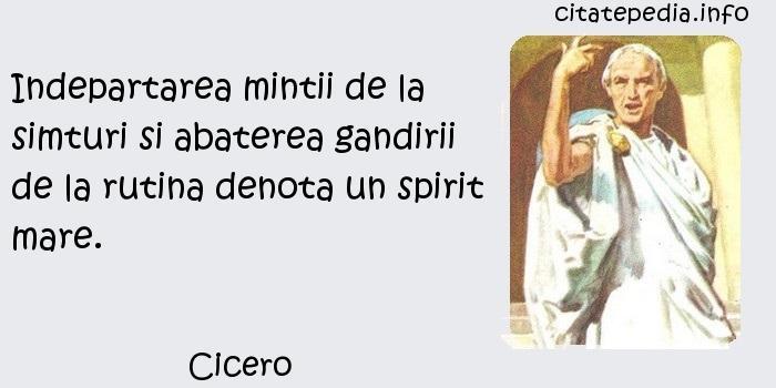 Cicero - Indepartarea mintii de la simturi si abaterea gandirii de la rutina denota un spirit mare.