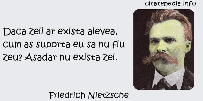 Friedrich Nietzsche - Daca zeii ar exista aievea, cum as suporta eu sa nu fiu zeu? Asadar nu exista zei.