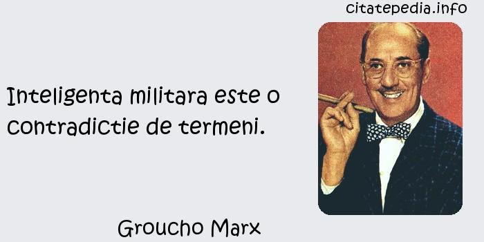 Groucho Marx - Inteligenta militara este o contradictie de termeni.