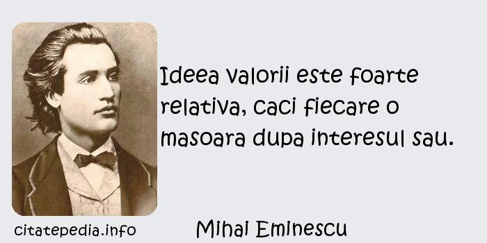 Mihai Eminescu - Ideea valorii este foarte relativa, caci fiecare o masoara dupa interesul sau.