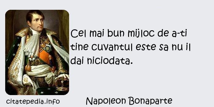 Napoleon Bonaparte - Cel mai bun mijloc de a-ti tine cuvantul este sa nu il dai niciodata.