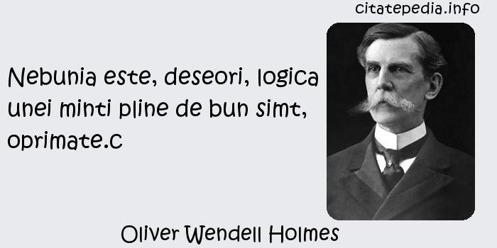 Oliver Wendell Holmes - Nebunia este, deseori, logica unei minti pline de bun simt, oprimate.c