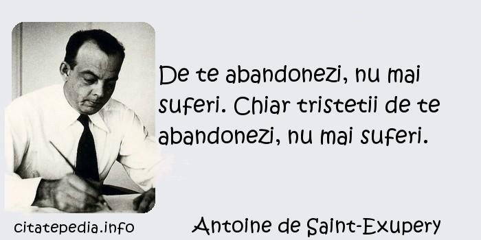 Antoine de Saint-Exupery - De te abandonezi, nu mai suferi. Chiar tristetii de te abandonezi, nu mai suferi.