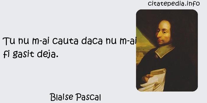 Blaise Pascal - Tu nu m-ai cauta daca nu m-ai fi gasit deja.