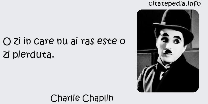 Charlie Chaplin - O zi in care nu ai ras este o zi pierduta.