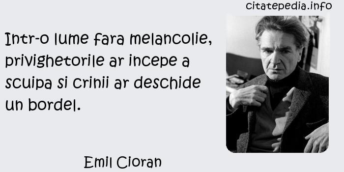 Emil Cioran - Intr-o lume fara melancolie, privighetorile ar incepe a scuipa si crinii ar deschide un bordel.