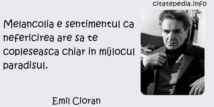 Emil Cioran - Melancolia e sentimentul ca nefericirea are sa te copleseasca chiar in mijlocul paradisul.