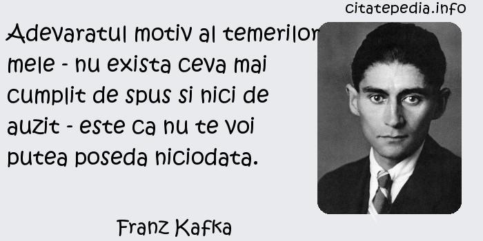 Franz Kafka - Adevaratul motiv al temerilor mele - nu exista ceva mai cumplit de spus si nici de auzit - este ca nu te voi putea poseda niciodata.