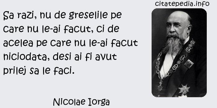 Nicolae Iorga - Sa razi, nu de greselile pe care nu le-ai facut, ci de acelea pe care nu le-ai facut niciodata, desi ai fi avut prilej sa le faci.